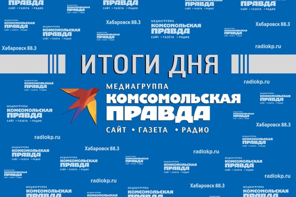 Итоги прошедшего дня - в обзоре «Комсомольской правды – Хабаровск»